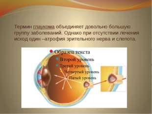 Термин глаукома объединяет довольно большую группу заболеваний. Однако при от