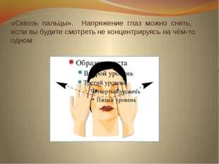 «Сквозь пальцы». Напряжение глаз можно снять, если вы будите смотреть не конц