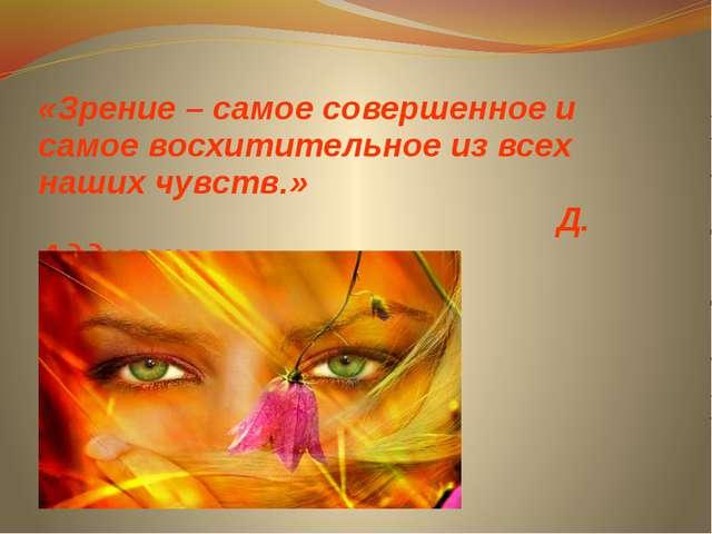 «Зрение – самое совершенное и самое восхитительное из всех наших чувств.» Д....
