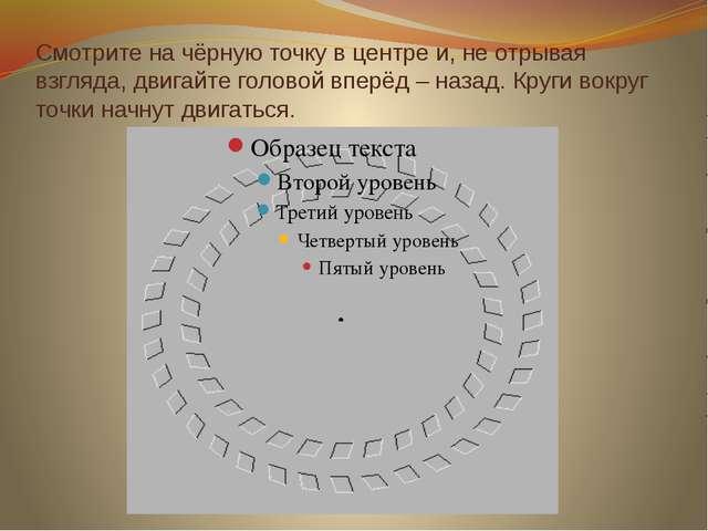 Смотрите на чёрную точку в центре и, не отрывая взгляда, двигайте головой впе...