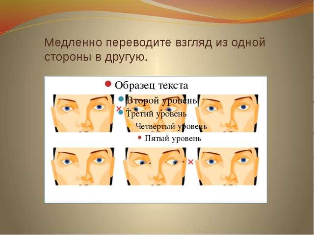 Медленно переводите взгляд из одной стороны в другую.