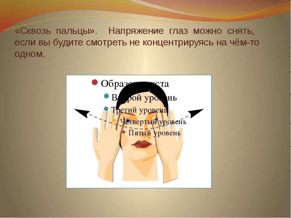 «Сквозь пальцы». Напряжение глаз можно снять, если вы будите смотреть не конц...