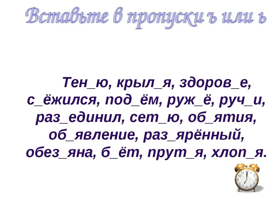 Тен_ю, крыл_я, здоров_е, с_ёжился, под_ём, руж_ё, руч_и, раз_единил, сет_ю,...