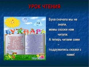 УРОК ЧТЕНИЯ Букв сначала мы не знали, мамы сказки нам читали. А теперь чи