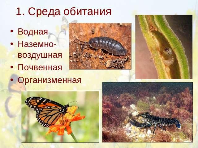 1. Среда обитания Водная Наземно-воздушная Почвенная Организменная