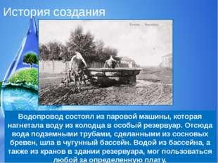 История создания Водопровод состоял из паровой машины, которая нагнетала воду