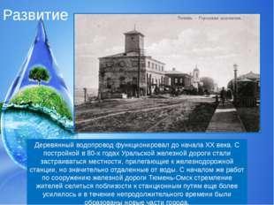 Развитие Деревянный водопровод функционировал до начала XX века. С постройкой
