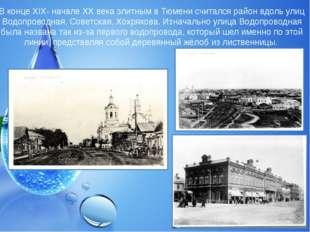 В конце XIX- начале XX века элитным в Тюмени считался район вдоль улиц Водопр