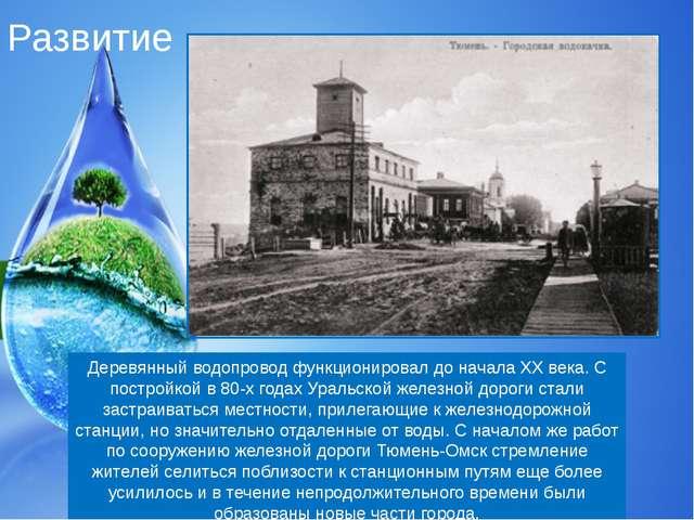 Развитие Деревянный водопровод функционировал до начала XX века. С постройкой...