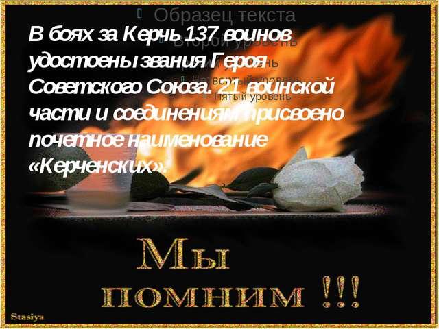 В боях за Керчь 137 воинов удостоены звания Героя Советского Союза. 21 воинс...