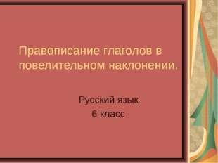 Правописание глаголов в повелительном наклонении. Русский язык 6 класс