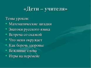 «Дети – учителя» Темы уроков: Математические загадки Знатоки русского языка В