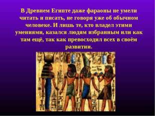 В Древнем Египте даже фараоны не умели читать и писать, не говоря уже об обыч