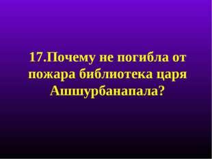 17.Почему не погибла от пожара библиотека царя Ашшурбанапала?