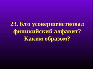 23. Кто усовершенствовал финикийский алфавит? Каким образом?