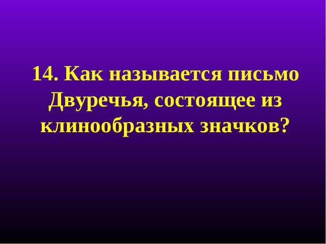 14. Как называется письмо Двуречья, состоящее из клинообразных значков?