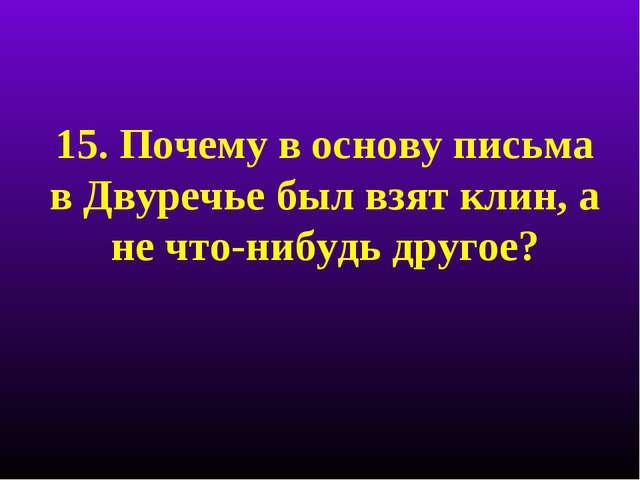 15. Почему в основу письма в Двуречье был взят клин, а не что-нибудь другое?