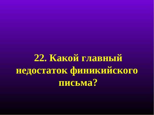 22. Какой главный недостаток финикийского письма?