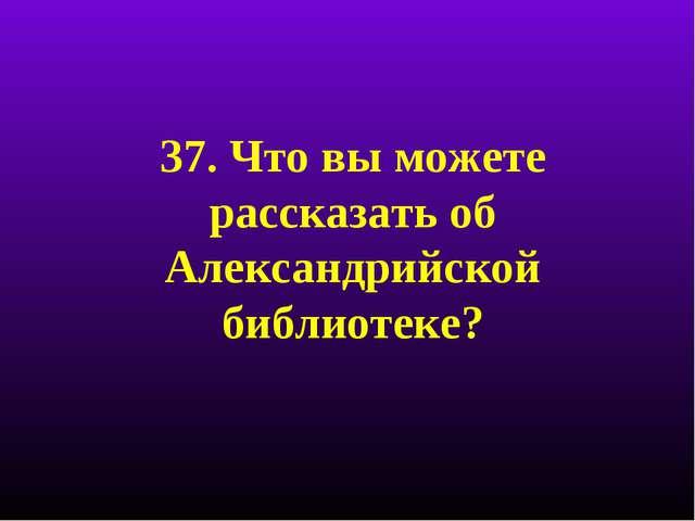 37. Что вы можете рассказать об Александрийской библиотеке?
