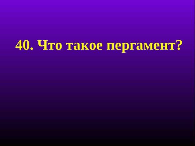 40. Что такое пергамент?