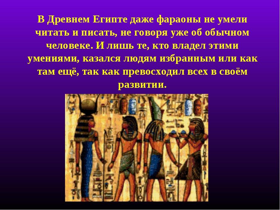 В Древнем Египте даже фараоны не умели читать и писать, не говоря уже об обыч...