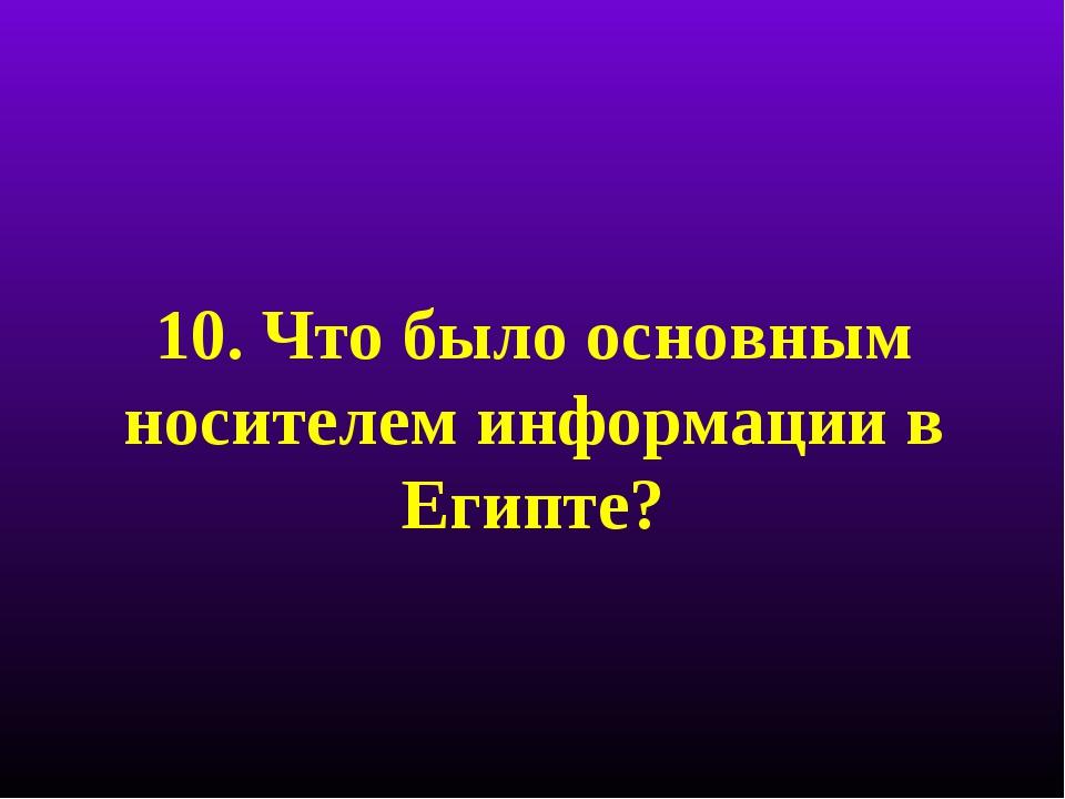 10. Что было основным носителем информации в Египте?