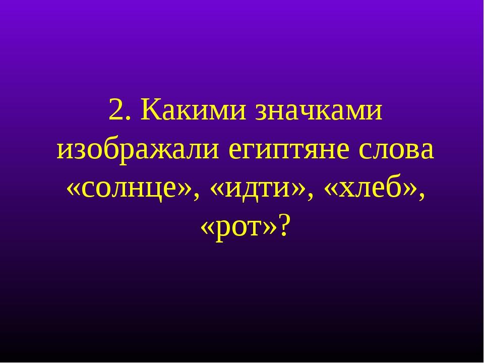 2. Какими значками изображали египтяне слова «солнце», «идти», «хлеб», «рот»?