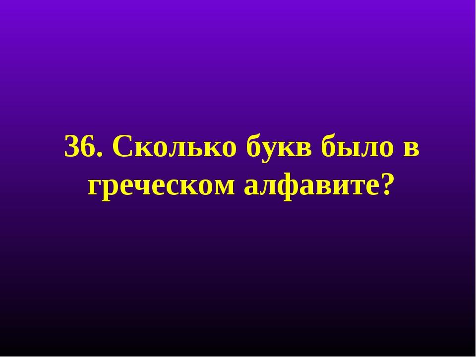 36. Сколько букв было в греческом алфавите?