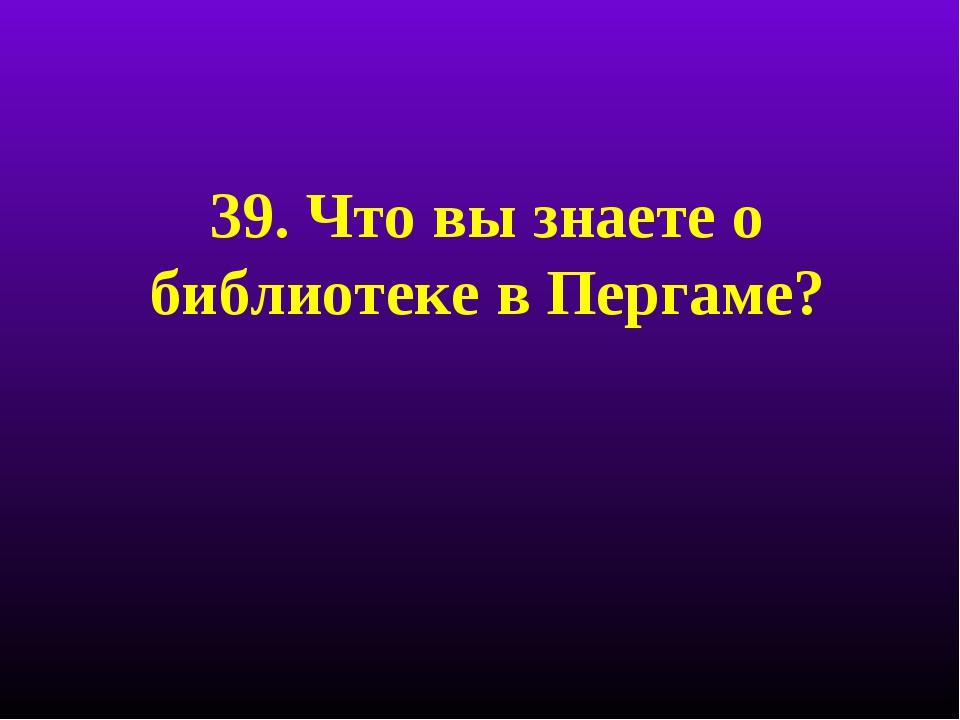 39. Что вы знаете о библиотеке в Пергаме?