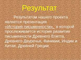 Результат Результатом нашего проекта является презентация «История письменнос