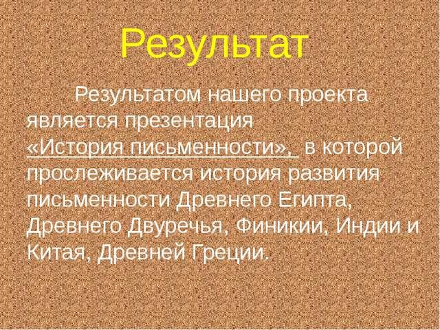 Результат Результатом нашего проекта является презентация «История письменнос...