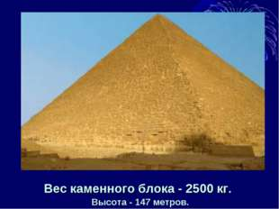 Вес каменного блока - 2500 кг. Высота - 147 метров.