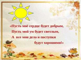 «Пусть моё сердце будет добрым, Пусть мой ум будет светлым, А все мои дела и