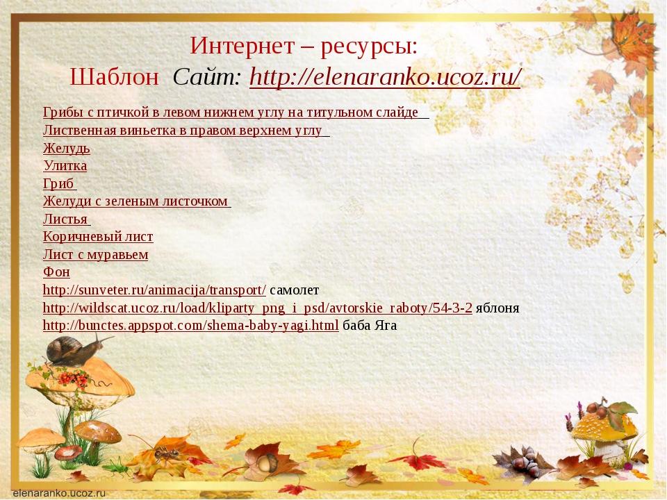 Интернет – ресурсы: Шаблон Сайт: http://elenaranko.ucoz.ru/ Грибы с птичкой в...