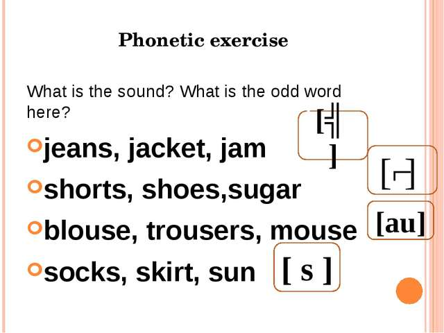 Phonetic exercise What is the sound? What is the odd word here? jeans, jacket...