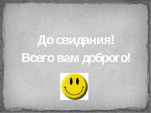 До свидания! Всего вам доброго!