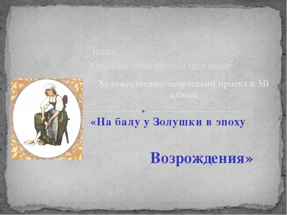Художественно-творческий проект в 5В классе «На балу у Золушки в эпоху Тема:...