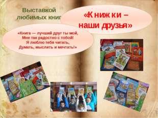 Выставкой любимых книг «Книжки – наши друзья» «Книга — лучший друг ты мой, Мн