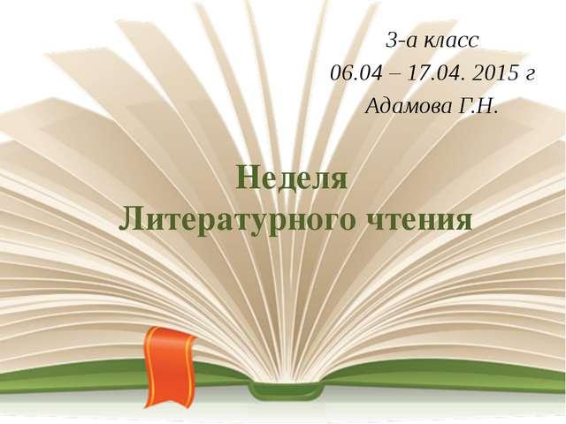 Неделя Литературного чтения 3-а класс 06.04 – 17.04. 2015 г Адамова Г.Н.