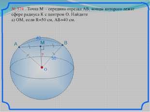 O ? № 574 Точка М – середина отрезка АВ, концы которого лежат сфере радиуса