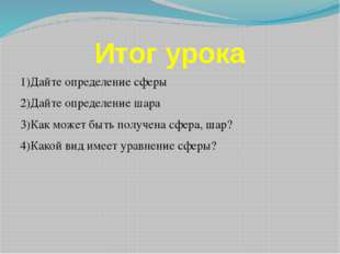 Итог урока 1)Дайте определение сферы 2)Дайте определение шара 3)Как может быт