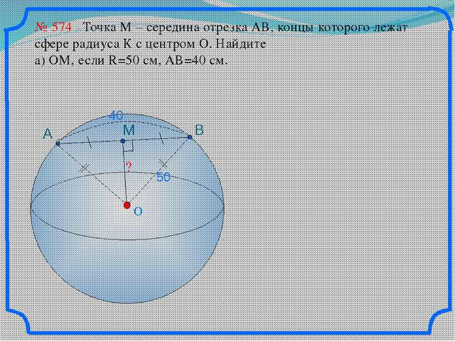 O ? № 574 Точка М – середина отрезка АВ, концы которого лежат сфере радиуса...