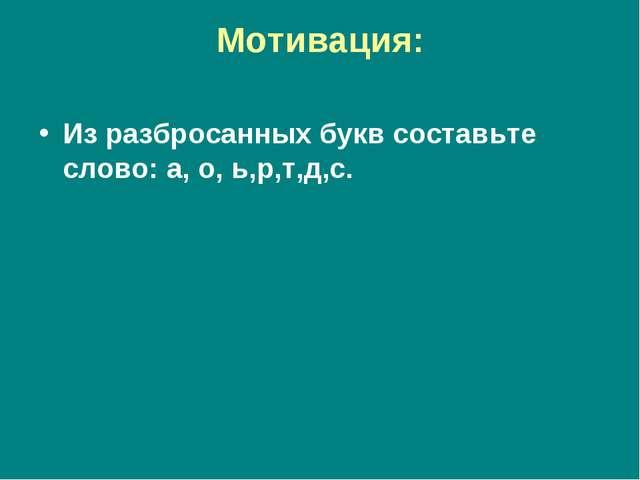 Мотивация: Из разбросанных букв составьте слово: а, о, ь,р,т,д,с.