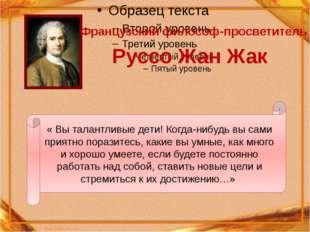 Французский философ-просветитель Руссо Жан Жак « Вы талантливые дети! Когда-