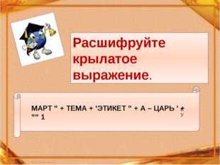 """МАРТ """" + ТЕМА + 'ЭТИКЕТ """" + А – ЦАРЬ ' + """""""" 1 К У Расшифруйте крылатое выраж"""