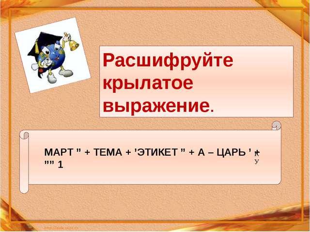 """МАРТ """" + ТЕМА + 'ЭТИКЕТ """" + А – ЦАРЬ ' + """""""" 1 К У Расшифруйте крылатое выраж..."""