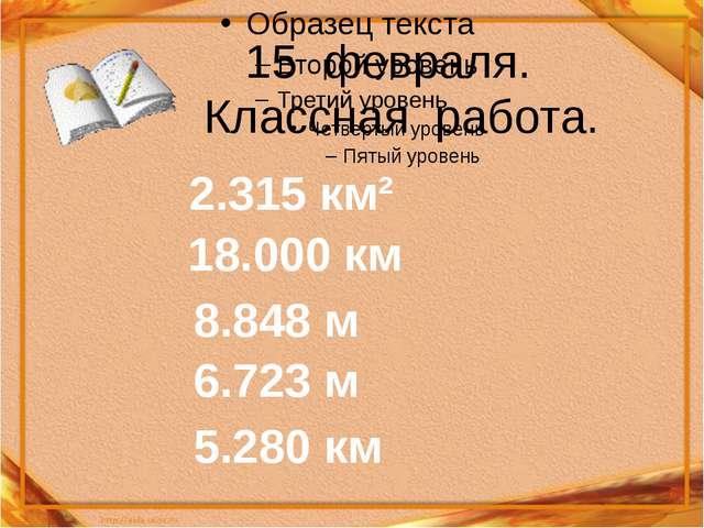 15 февраля. Классная работа. 2.315 км² 18.000 км 8.848 м 6.723 м 5.280 км