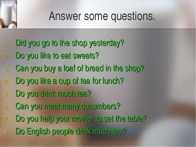 Answer some questions. Did you go to the shop yesterday? Do you like to eat s...