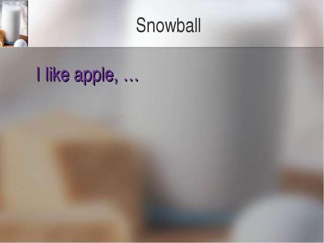 Snowball I like apple, …