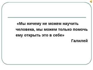 «Мы ничему не можем научить человека, мы можем только помочь ему открыть это
